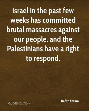 Israel in the past few weeks has committed brutal massacres against our people, and the Palestinians have a right to respond.