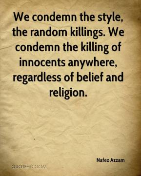 Nafez Azzam  - We condemn the style, the random killings. We condemn the killing of innocents anywhere, regardless of belief and religion.