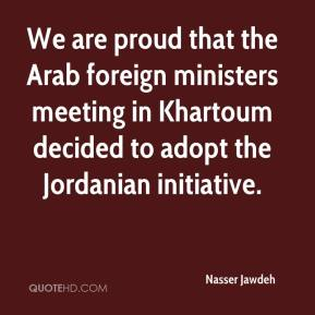 Nasser Jawdeh  - We are proud that the Arab foreign ministers meeting in Khartoum decided to adopt the Jordanian initiative.