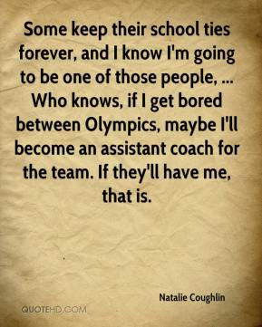 Natalie Coughlin  - Some keep their school ties forever, and I know I'm going to be one of those people, ... Who knows, if I get bored between Olympics, maybe I'll become an assistant coach for the team. If they'll have me, that is.