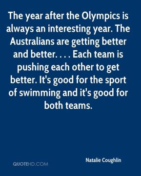 Natalie Coughlin  - The year after the Olympics is always an interesting year. The Australians are getting better and better. . . . Each team is pushing each other to get better. It's good for the sport of swimming and it's good for both teams.