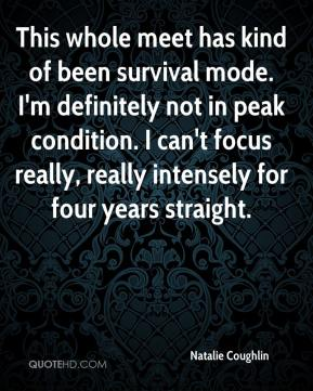 Natalie Coughlin  - This whole meet has kind of been survival mode. I'm definitely not in peak condition. I can't focus really, really intensely for four years straight.