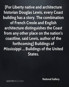 National Gallery  - [For Liberty native and architecture historian Douglas Lewis, every Coast building has a story. The combination of French Creole and English architecture distinguishes the Coast from any other place on the nation's coastline, said Lewis, author of the forthcoming] Buildings of Mississippi ... Buildings of the United States.