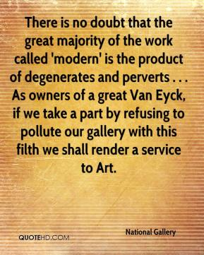 National Gallery  - There is no doubt that the great majority of the work called 'modern' is the product of degenerates and perverts . . . As owners of a great Van Eyck, if we take a part by refusing to pollute our gallery with this filth we shall render a service to Art.