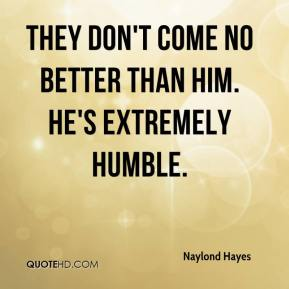Naylond Hayes  - They don't come no better than him. He's extremely humble.