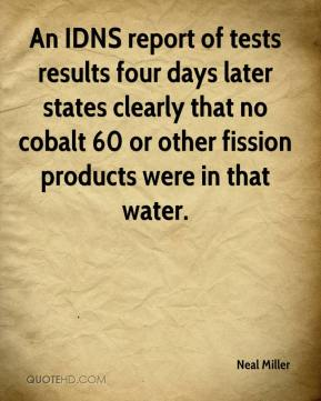Neal Miller  - An IDNS report of tests results four days later states clearly that no cobalt 60 or other fission products were in that water.