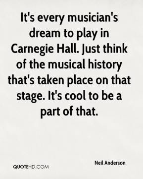 Neil Anderson  - It's every musician's dream to play in Carnegie Hall. Just think of the musical history that's taken place on that stage. It's cool to be a part of that.