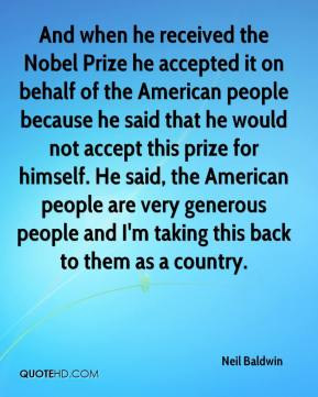 And when he received the Nobel Prize he accepted it on behalf of the American people because he said that he would not accept this prize for himself. He said, the American people are very generous people and I'm taking this back to them as a country.