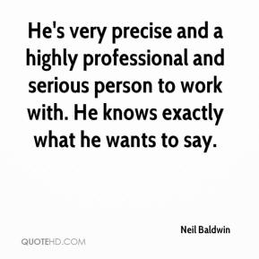 Neil Baldwin  - He's very precise and a highly professional and serious person to work with. He knows exactly what he wants to say.