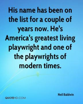 His name has been on the list for a couple of years now. He's America's greatest living playwright and one of the playwrights of modern times.