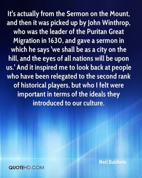 It's actually from the Sermon on the Mount, and then it was picked up by John Winthrop, who was the leader of the Puritan Great Migration in 1630, and gave a sermon in which he says 'we shall be as a city on the hill, and the eyes of all nations will be upon us.' And it inspired me to look back at people who have been relegated to the second rank of historical players, but who I felt were important in terms of the ideals they introduced to our culture.