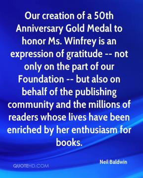 Our creation of a 50th Anniversary Gold Medal to honor Ms. Winfrey is an expression of gratitude -- not only on the part of our Foundation -- but also on behalf of the publishing community and the millions of readers whose lives have been enriched by her enthusiasm for books.