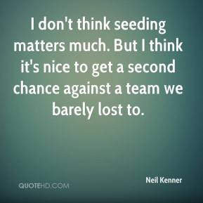 Neil Kenner  - I don't think seeding matters much. But I think it's nice to get a second chance against a team we barely lost to.