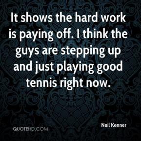 Neil Kenner  - It shows the hard work is paying off. I think the guys are stepping up and just playing good tennis right now.