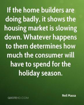 Neil Massa  - If the home builders are doing badly, it shows the housing market is slowing down. Whatever happens to them determines how much the consumer will have to spend for the holiday season.