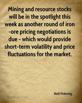 Neill Pickering  - Mining and resource stocks will be in the spotlight this week as another round of iron-ore pricing negotiations is due - which would provide short-term volatility and price fluctuations for the market.