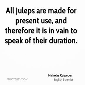 Nicholas Culpeper - All Juleps are made for present use, and therefore it is in vain to speak of their duration.