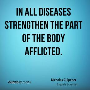 Nicholas Culpeper - In all Diseases strengthen the part of the Body afflicted.