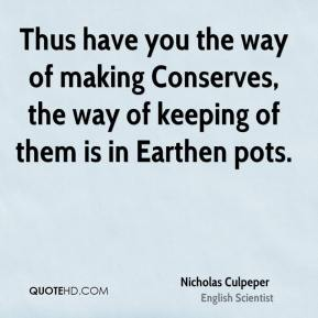 Nicholas Culpeper - Thus have you the way of making Conserves, the way of keeping of them is in Earthen pots.