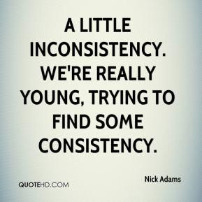 Nick Adams  - A little inconsistency. We're really young, trying to find some consistency.