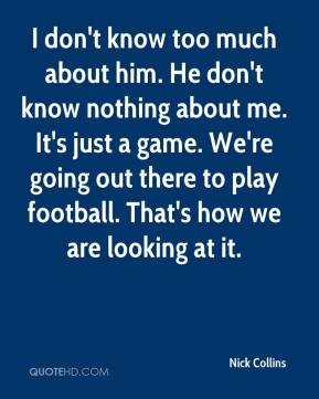 Nick Collins  - I don't know too much about him. He don't know nothing about me. It's just a game. We're going out there to play football. That's how we are looking at it.