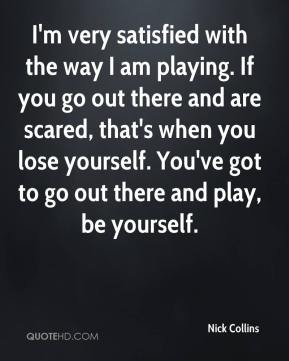 Nick Collins  - I'm very satisfied with the way I am playing. If you go out there and are scared, that's when you lose yourself. You've got to go out there and play, be yourself.