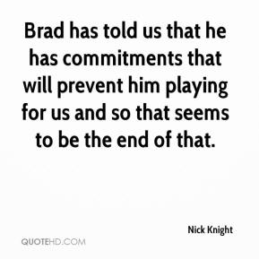 Brad has told us that he has commitments that will prevent him playing for us and so that seems to be the end of that.