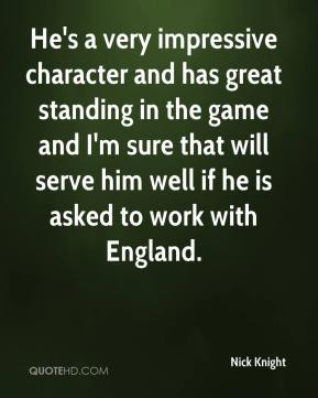 He's a very impressive character and has great standing in the game and I'm sure that will serve him well if he is asked to work with England.