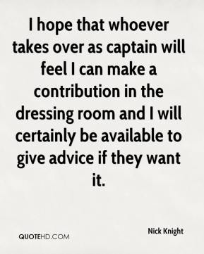 Nick Knight  - I hope that whoever takes over as captain will feel I can make a contribution in the dressing room and I will certainly be available to give advice if they want it.