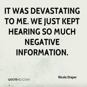 Nicole Draper  - It was devastating to me. We just kept hearing so much negative information.