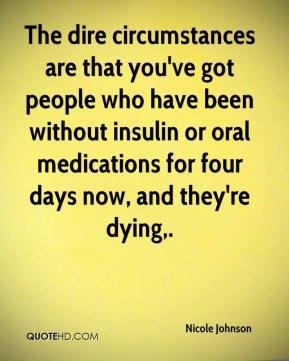 The dire circumstances are that you've got people who have been without insulin or oral medications for four days now, and they're dying.