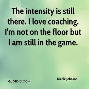 The intensity is still there. I love coaching. I'm not on the floor but I am still in the game.