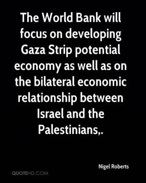 Nigel Roberts  - The World Bank will focus on developing Gaza Strip potential economy as well as on the bilateral economic relationship between Israel and the Palestinians.