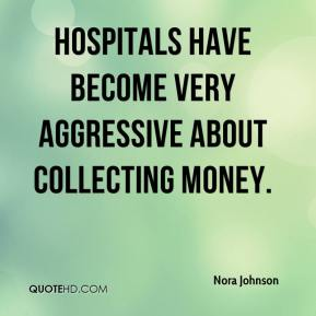 Nora Johnson  - Hospitals have become very aggressive about collecting money.