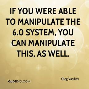 Oleg Vasiliev  - If you were able to manipulate the 6.0 system, you can manipulate this, as well.