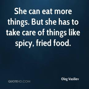 Oleg Vasiliev  - She can eat more things. But she has to take care of things like spicy, fried food.