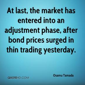 Osamu Tamada  - At last, the market has entered into an adjustment phase, after bond prices surged in thin trading yesterday.