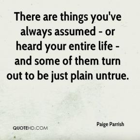 Paige Parrish  - There are things you've always assumed - or heard your entire life - and some of them turn out to be just plain untrue.