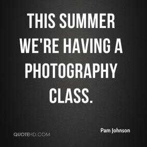 Pam Johnson  - This summer we're having a photography class.