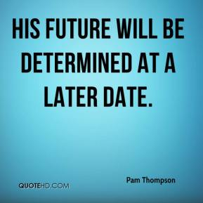 Pam Thompson  - His future will be determined at a later date.
