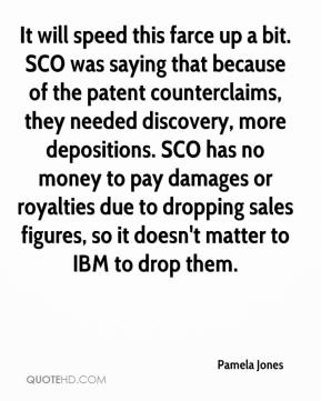 Pamela Jones  - It will speed this farce up a bit. SCO was saying that because of the patent counterclaims, they needed discovery, more depositions. SCO has no money to pay damages or royalties due to dropping sales figures, so it doesn't matter to IBM to drop them.