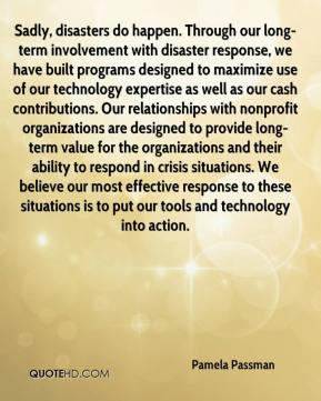 Pamela Passman  - Sadly, disasters do happen. Through our long-term involvement with disaster response, we have built programs designed to maximize use of our technology expertise as well as our cash contributions. Our relationships with nonprofit organizations are designed to provide long-term value for the organizations and their ability to respond in crisis situations. We believe our most effective response to these situations is to put our tools and technology into action.