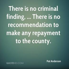 Pat Anderson  - There is no criminal finding, ... There is no recommendation to make any repayment to the county.