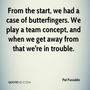 Pat Fuscaldo  - From the start, we had a case of butterfingers. We play a team concept, and when we get away from that we're in trouble.