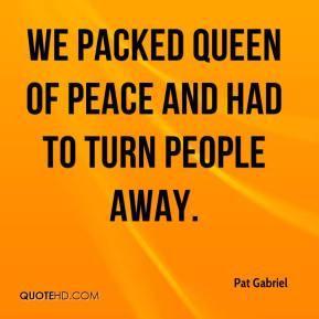 Pat Gabriel  - We packed Queen of Peace and had to turn people away.