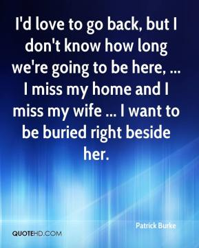 Patrick Burke  - I'd love to go back, but I don't know how long we're going to be here, ... I miss my home and I miss my wife ... I want to be buried right beside her.