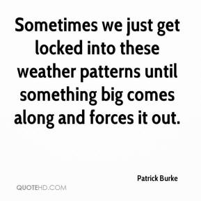 Patrick Burke  - Sometimes we just get locked into these weather patterns until something big comes along and forces it out.