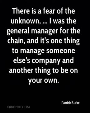 There is a fear of the unknown, ... I was the general manager for the chain, and it's one thing to manage someone else's company and another thing to be on your own.