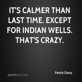 Patrick Cleary  - It's calmer than last time. Except for Indian Wells. That's crazy.