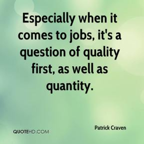 Patrick Craven  - Especially when it comes to jobs, it's a question of quality first, as well as quantity.